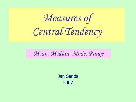 Measures of Central Tendency Jan Sands 2007 Mean, Median, Mode, Range.