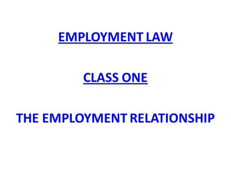 EMPLOYMENT LAW CLASS ONE THE EMPLOYMENT RELATIONSHIP.