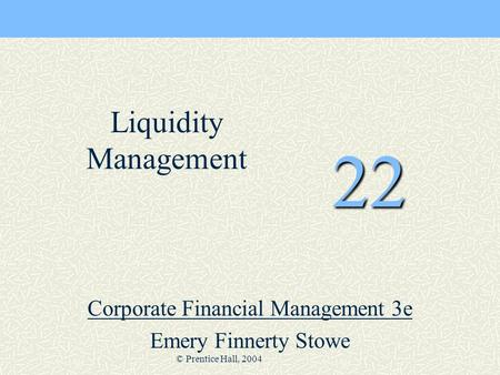 © Prentice Hall, 2004 22 Corporate Financial Management 3e Emery Finnerty Stowe Liquidity Management.