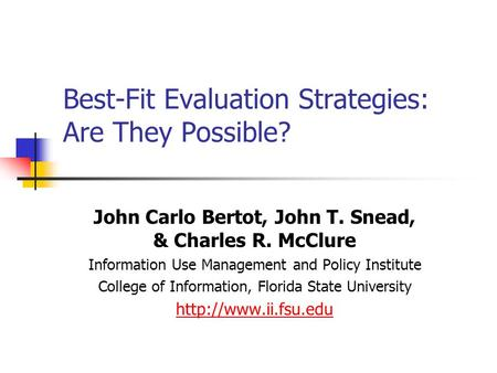 Best-Fit Evaluation Strategies: Are They Possible? John Carlo Bertot, John T. Snead, & Charles R. McClure Information Use Management and Policy Institute.