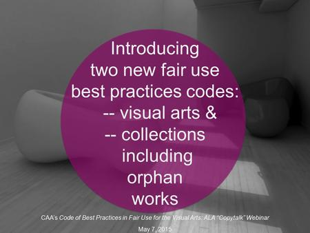 Introducing two new fair use best practices codes: -- visual arts & -- collections including orphan works CAA's Code of Best Practices in Fair Use for.