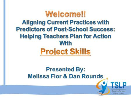 Welcome!! Aligning Current Practices with Predictors of Post-School Success: Helping Teachers Plan for Action With Project Skills Presented By: Melissa.