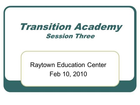 Transition Academy Session Three Raytown Education Center Feb 10, 2010.