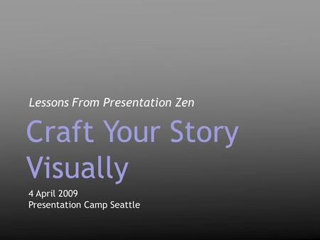 Lessons From Presentation Zen 4 April 2009 Presentation Camp Seattle 4 April 2009 Presentation Camp Seattle Craft Your Story Visually.