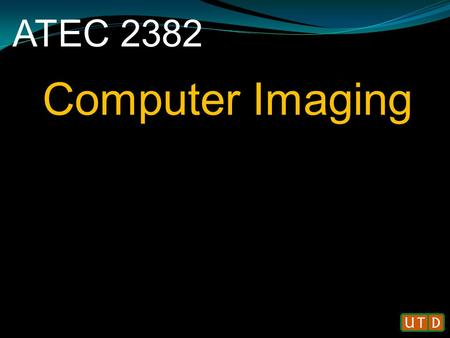 ATEC 2382 Computer Imaging. About Me: About This Course: Today's Agenda: Syllabus Overview Resources & eLearning/WebCT File Types in Computer Imaging.