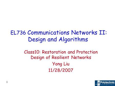 1 EL736 Communications Networks II: Design and Algorithms Class10: Restoration and Protection Design of Resilient Networks Yong Liu 11/28/2007.