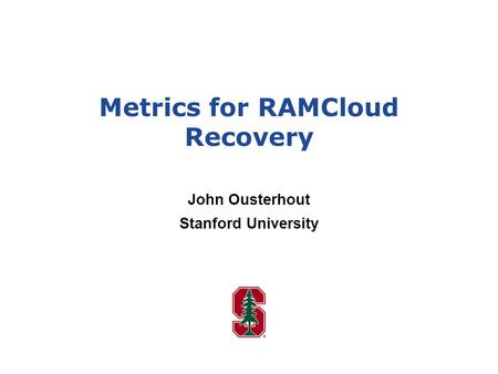 Metrics for RAMCloud Recovery John Ousterhout Stanford University.