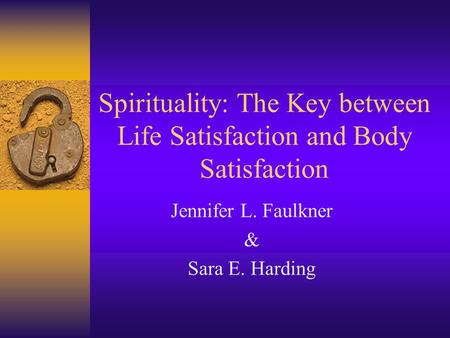 Spirituality: The Key between Life Satisfaction and Body Satisfaction Jennifer L. Faulkner & Sara E. Harding.