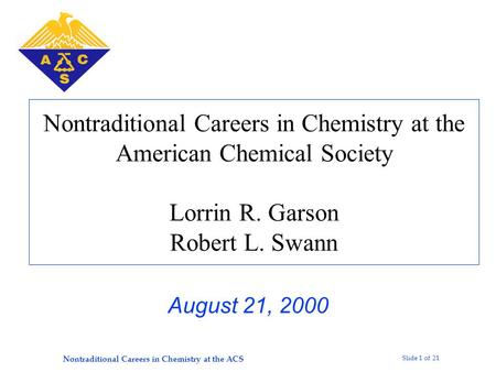 Slide 1 of 21 Nontraditional Careers in Chemistry at the ACS Nontraditional Careers in Chemistry at the American Chemical Society Lorrin R. Garson Robert.