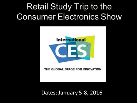 Retail Study Trip to the Consumer Electronics Show Dates: January 5-8, 2016.