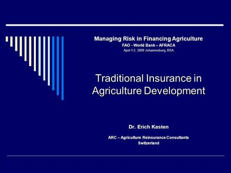 Traditional Insurance in Agriculture Development Dr. Erich Kasten ARC – Agriculture Reinsurance Consultants Switzerland Managing Risk in Financing Agriculture.