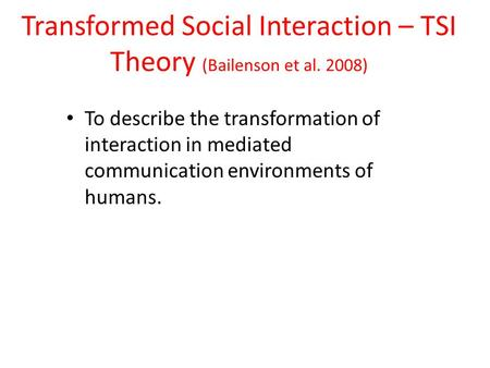 Transformed Social Interaction – TSI Theory (Bailenson et al. 2008) To describe the transformation of interaction in mediated communication environments.