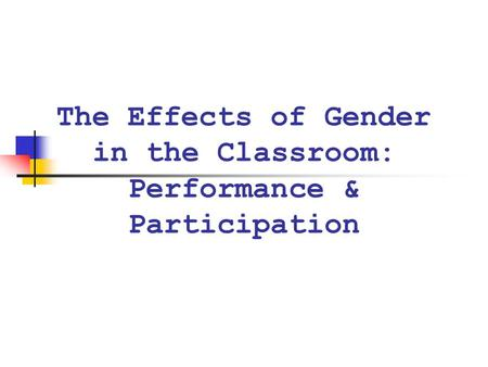 The Effects of Gender in the Classroom: Performance & Participation.