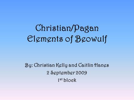 Christian/Pagan Elements of Beowulf By: Christian Kelly and Caitlin Hanes 2 September 2009 1 st block.