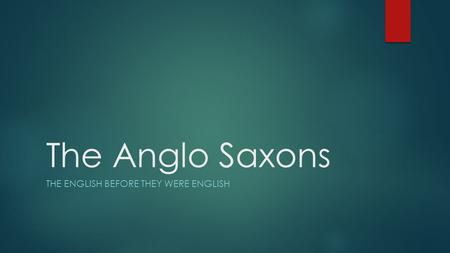 The Anglo Saxons THE ENGLISH BEFORE THEY WERE ENGLISH.