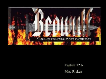 English 12 A Mrs. Ricken. Beowulf Manuscript Background Beowulf is the first surviving epic written in the English language. The single existing copy.