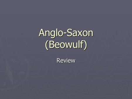 Anglo-Saxon (Beowulf) Review. Background ► Composed around 700 A.D. ► The story had been in circulation as an oral narrative for many years before it.