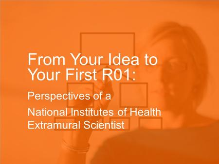 From Your Idea to Your First R01: Perspectives of a National Institutes of Health Extramural Scientist.