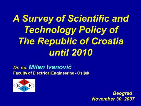 A Survey of Scientific and Technology Policy of The Republic of Croatia until 2010 Beograd November 30, 2007 Dr. sc. Milan Ivanović Faculty of Electrical.