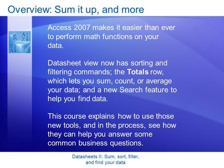 Datasheets II: Sum, sort, filter, and find your data Overview: Sum it up, and more Access 2007 makes it easier than ever to perform math functions on your.