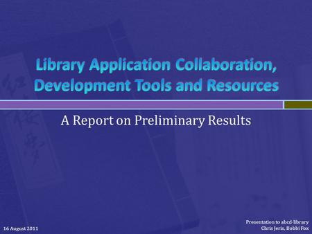 A Report on Preliminary Results 16 August 2011 Presentation to abcd-library Chris Jeris, Bobbi Fox.