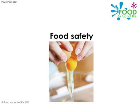 Food safety PowerPoint 262 © Food – a fact of life 2013.
