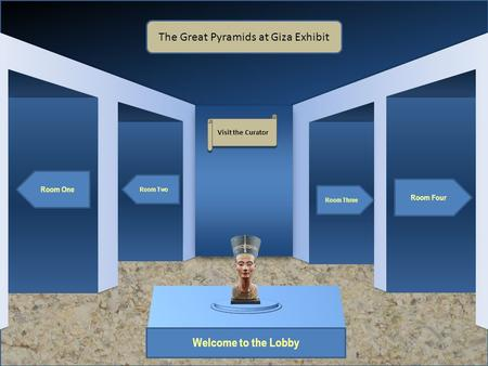Museum Entrance Welcome to the Lobby Room One Room Two Room Four Room Three The Great Pyramids at Giza Exhibit Visit the Curator.