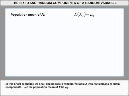 THE FIXED AND RANDOM COMPONENTS OF A RANDOM VARIABLE 1 In this short sequence we shall decompose a random variable X into its fixed and random components.