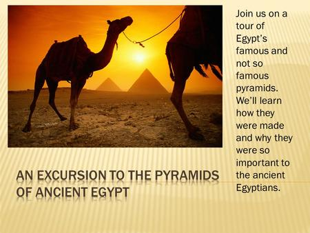 Join us on a tour of Egypt's famous and not so famous pyramids. We'll learn how they were made and why they were so important to the ancient Egyptians.