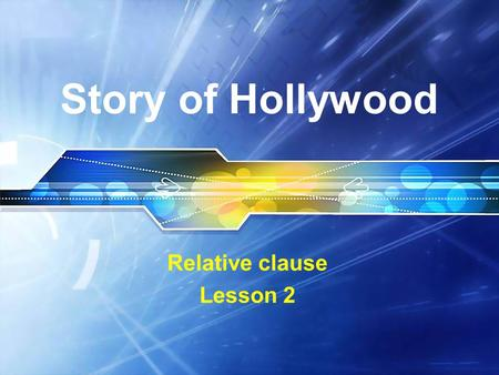 Story of Hollywood Relative clause Lesson 2. Story of Hollywood Of late cinema screens in the country have been dominated by films produced in the USA.