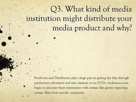 Q3. What kind of media institution might distribute your media product and why? Producers and Distributors play a large part in getting the film through.