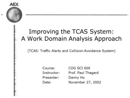 Improving the TCAS System: A Work Domain Analysis Approach (TCAS: Traffic Alerts and Collision Avoidance System) Course: COG SCI 600 Instructor: Prof.