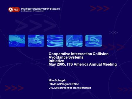 Cooperative Intersection Collision Avoidance Systems Initiative May 2005, ITS America Annual Meeting Mike Schagrin ITS Joint Program Office U.S. Department.