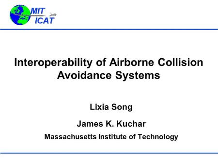Interoperability of Airborne Collision Avoidance Systems Lixia Song James K. Kuchar Massachusetts Institute of Technology.