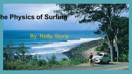 The Physics of Surfing By, Reilly Stone. Surfing!! Surfing has become one of the world's biggest hobbies and sport. Millions of people around the world.