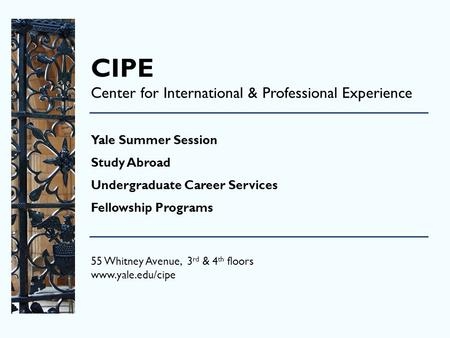 CIPE Center for International & Professional Experience Yale Summer Session Study Abroad Undergraduate Career Services Fellowship Programs 55 Whitney Avenue,
