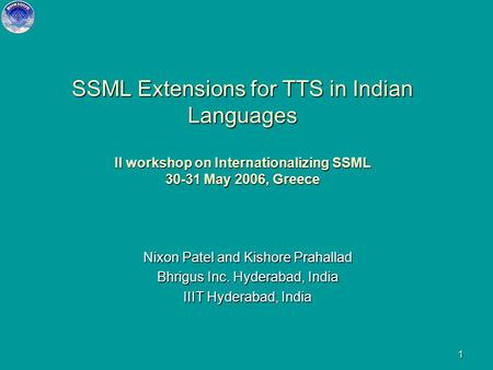 1 SSML Extensions for TTS in Indian Languages II workshop on Internationalizing SSML 30-31 May 2006, Greece Nixon Patel and Kishore Prahallad Bhrigus.