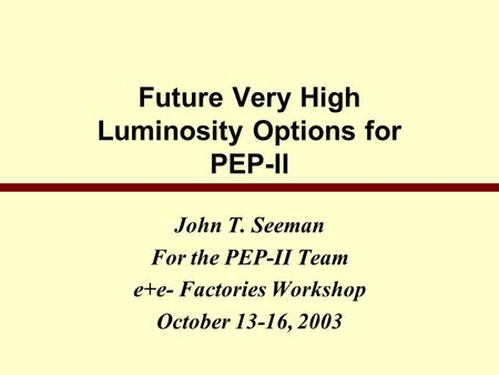Future Very High Luminosity Options for PEP-II John T. Seeman For the PEP-II Team e+e- Factories Workshop October 13-16, 2003.