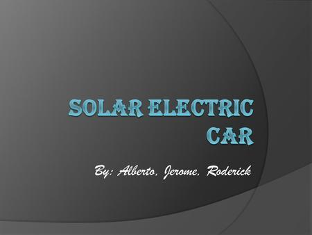 By: Alberto, Jerome, Roderick Solar Electric Car  What will we do when fossil fuels are gone? Use solar power.  Solar powered cars collects the sun's.