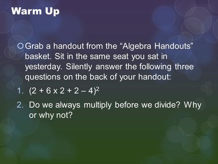 "Warm Up  Grab a handout from the ""Algebra Handouts"" basket. Sit in the same seat you sat in yesterday. Silently answer the following three questions on."
