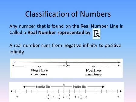 Classification of Numbers Any number that is found on the Real Number Line is Called a Real Number represented by A real number runs from negative infinity.