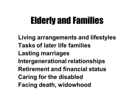 Elderly and Families Living arrangements and lifestyles Tasks of later life families Lasting marriages Intergenerational relationships Retirement and financial.