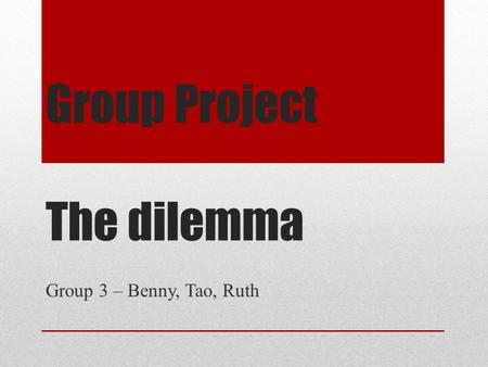 Group Project The dilemma Group 3 – Benny, Tao, Ruth.