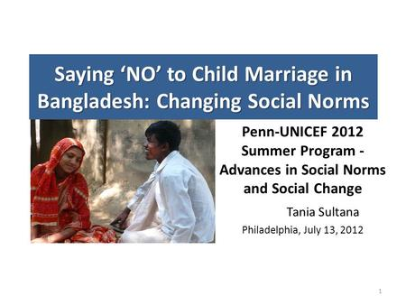 Saying 'NO' to Child Marriage in Bangladesh: Changing Social Norms Penn-UNICEF 2012 Summer Program - Advances in Social Norms and Social Change Tania Sultana.