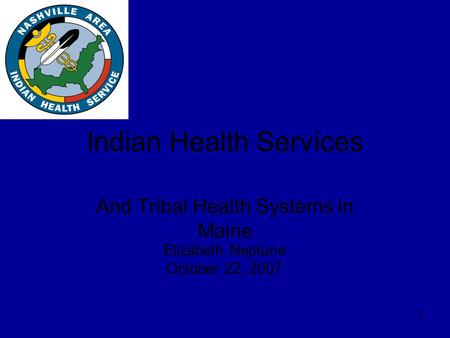 1 Indian Health Services And Tribal Health Systems in Maine Elizabeth Neptune October 22, 2007.
