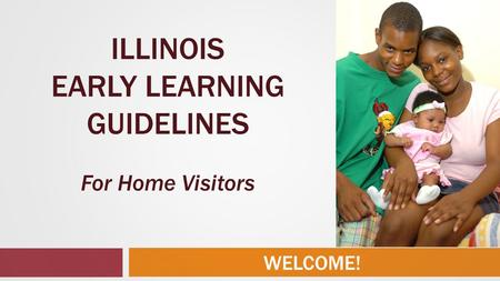 WELCOME! ILLINOIS EARLY LEARNING GUIDELINES For Home Visitors.