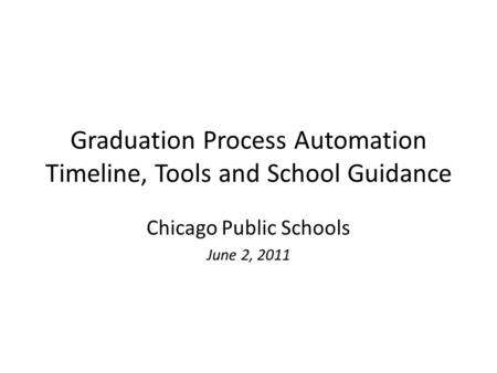Graduation Process Automation Timeline, Tools and School Guidance Chicago Public Schools June 2, 2011.