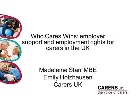 Who Cares Wins: employer support and employment rights for carers in the UK Madeleine Starr MBE Emily Holzhausen Carers UK.