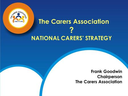 The Carers Association ? NATIONAL CARERS' STRATEGY Frank Goodwin Chairperson The Carers Association.