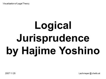 Logical Jurisprudence by Hajime Yoshino 2007 11 chello.at Visualization of Legal Theory.